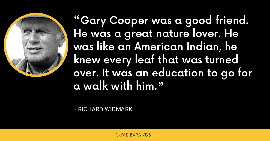 Gary Cooper was a good friend. He was a great nature lover. He was like an American Indian, he knew every leaf that was turned over. It was an education to go for a walk with him. - Richard Widmark