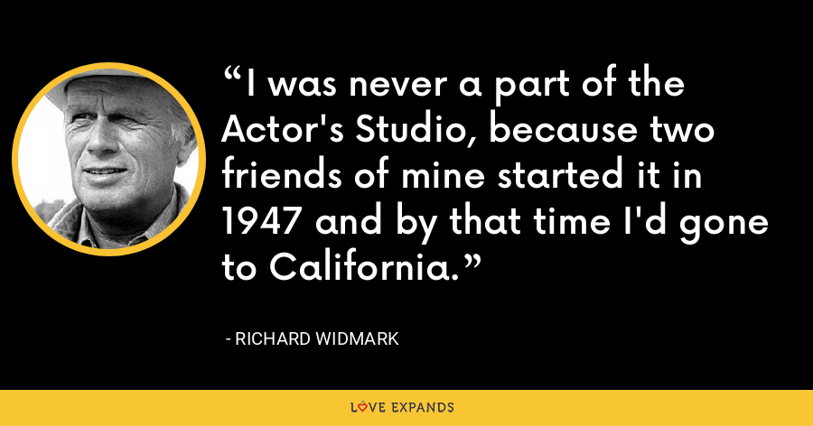I was never a part of the Actor's Studio, because two friends of mine started it in 1947 and by that time I'd gone to California. - Richard Widmark