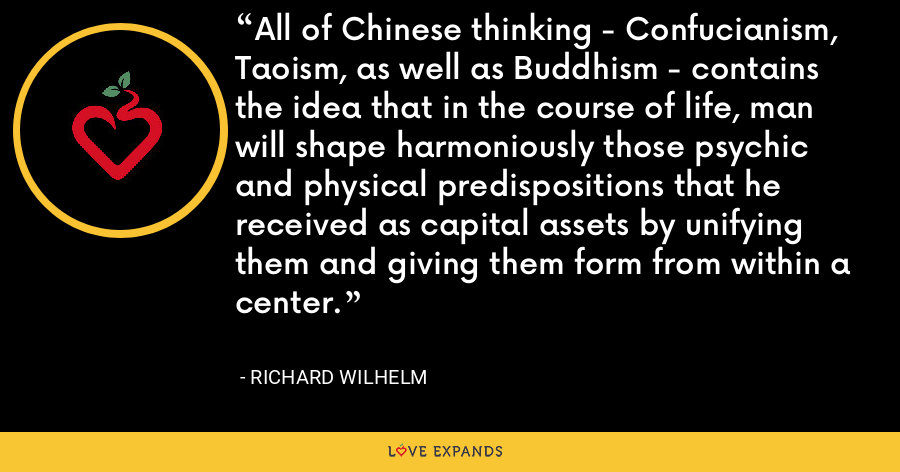 All of Chinese thinking - Confucianism, Taoism, as well as Buddhism - contains the idea that in the course of life, man will shape harmoniously those psychic and physical predispositions that he received as capital assets by unifying them and giving them form from within a center. - Richard Wilhelm