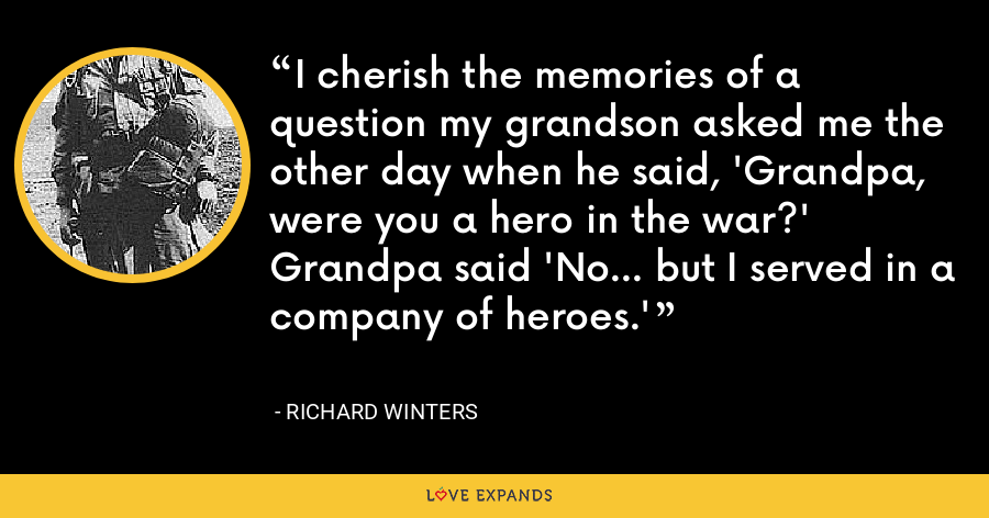 I cherish the memories of a question my grandson asked me the other day when he said, 'Grandpa, were you a hero in the war?' Grandpa said 'No... but I served in a company of heroes.' - Richard Winters