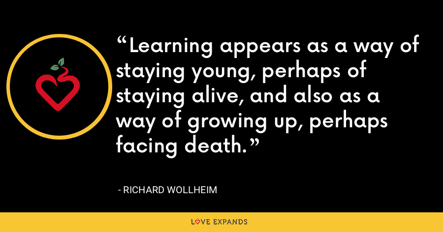 Learning appears as a way of staying young, perhaps of staying alive, and also as a way of growing up, perhaps facing death. - Richard Wollheim