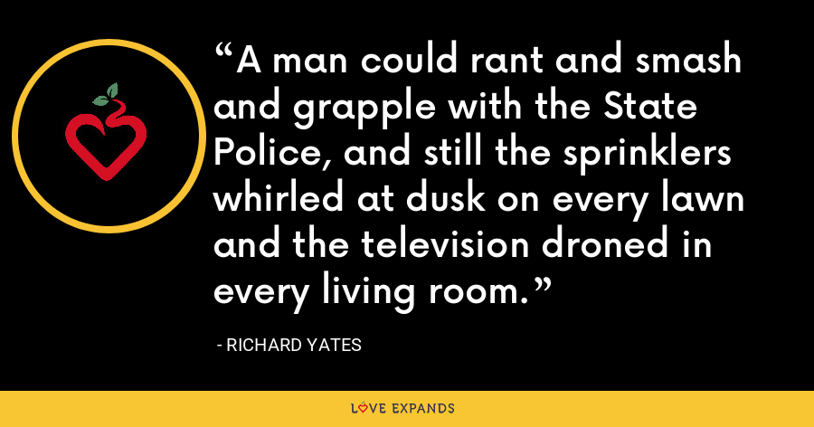 A man could rant and smash and grapple with the State Police, and still the sprinklers whirled at dusk on every lawn and the television droned in every living room. - Richard Yates