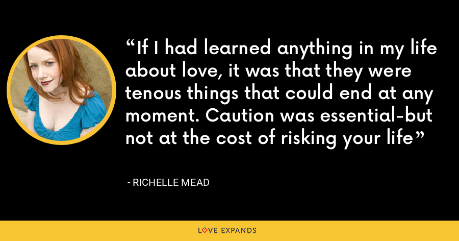 If I had learned anything in my life about love, it was that they were tenous things that could end at any moment. Caution was essential-but not at the cost of risking your life - Richelle Mead