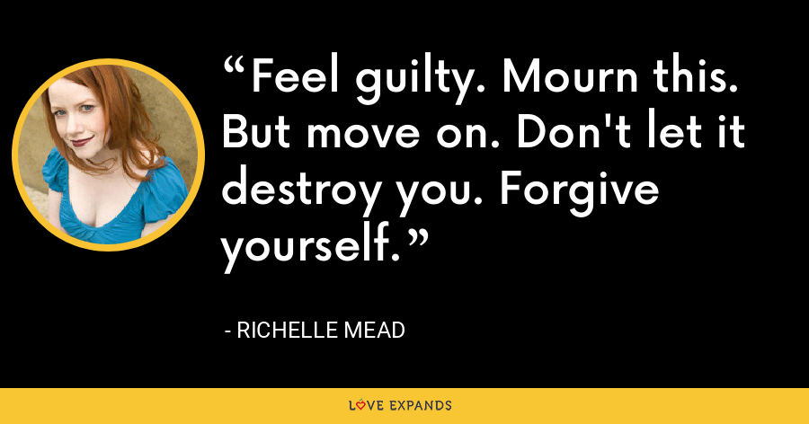 Feel guilty. Mourn this. But move on. Don't let it destroy you. Forgive yourself. - Richelle Mead