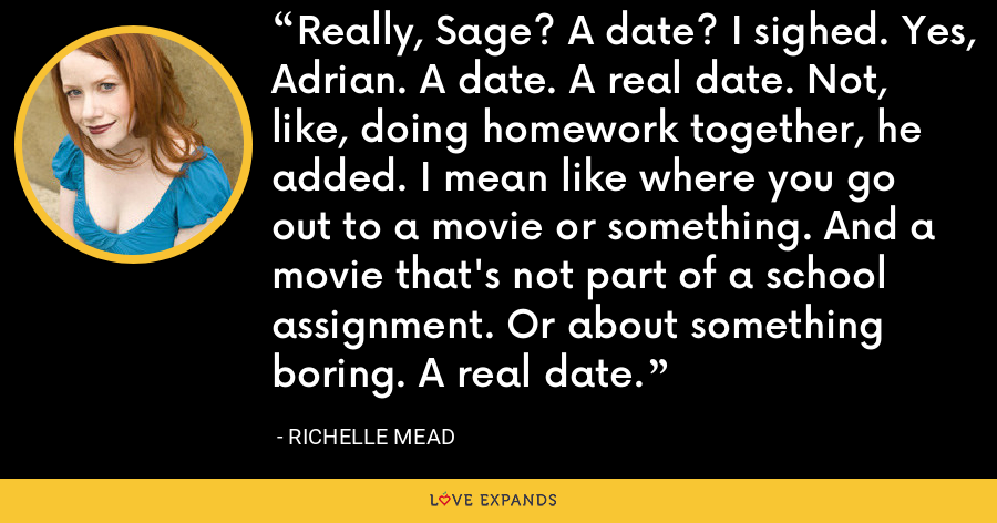 Really, Sage? A date? I sighed. Yes, Adrian. A date. A real date. Not, like, doing homework together, he added. I mean like where you go out to a movie or something. And a movie that's not part of a school assignment. Or about something boring. A real date. - Richelle Mead