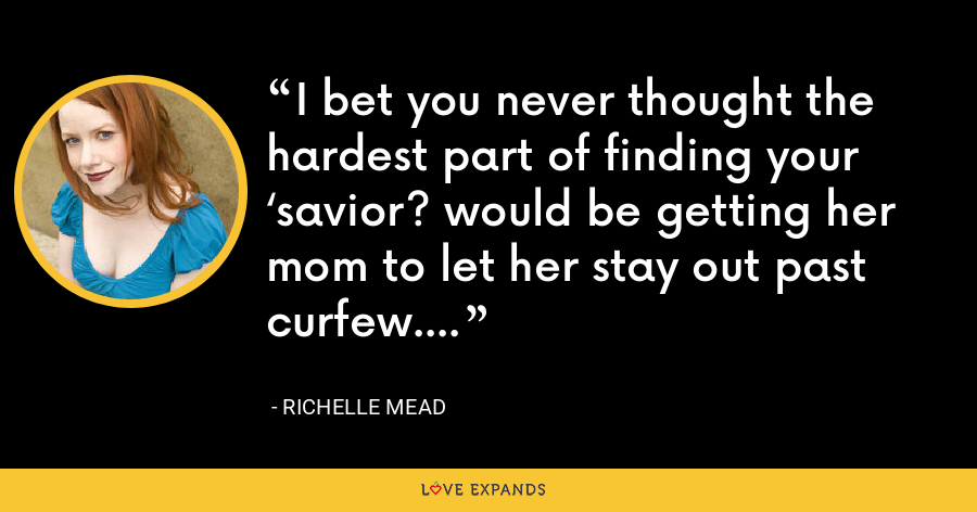 I bet you never thought the hardest part of finding your 'savior? would be getting her mom to let her stay out past curfew. - Richelle Mead