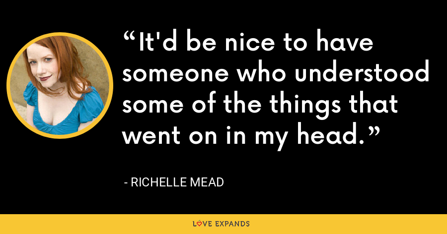It'd be nice to have someone who understood some of the things that went on in my head. - Richelle Mead