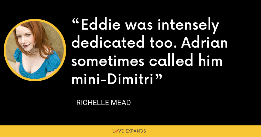 Eddie was intensely dedicated too. Adrian sometimes called him mini-Dimitri - Richelle Mead