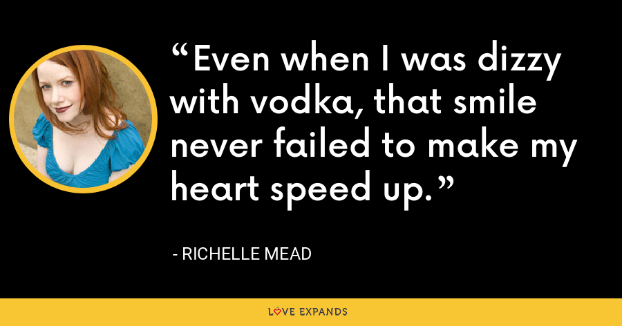 Even when I was dizzy with vodka, that smile never failed to make my heart speed up. - Richelle Mead
