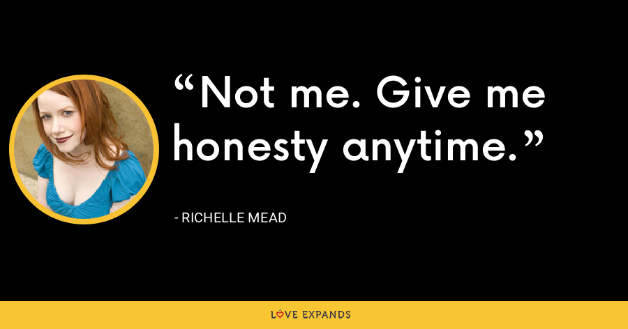 Not me. Give me honesty anytime. - Richelle Mead