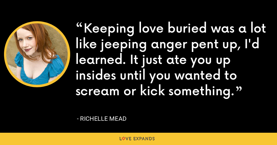 Keeping love buried was a lot like jeeping anger pent up, I'd learned. It just ate you up insides until you wanted to scream or kick something. - Richelle Mead