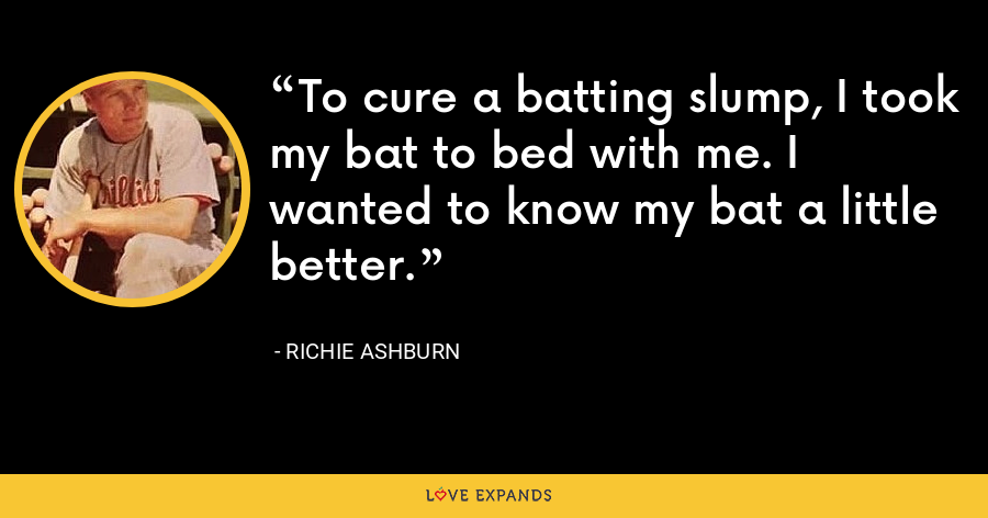 To cure a batting slump, I took my bat to bed with me. I wanted to know my bat a little better. - Richie Ashburn