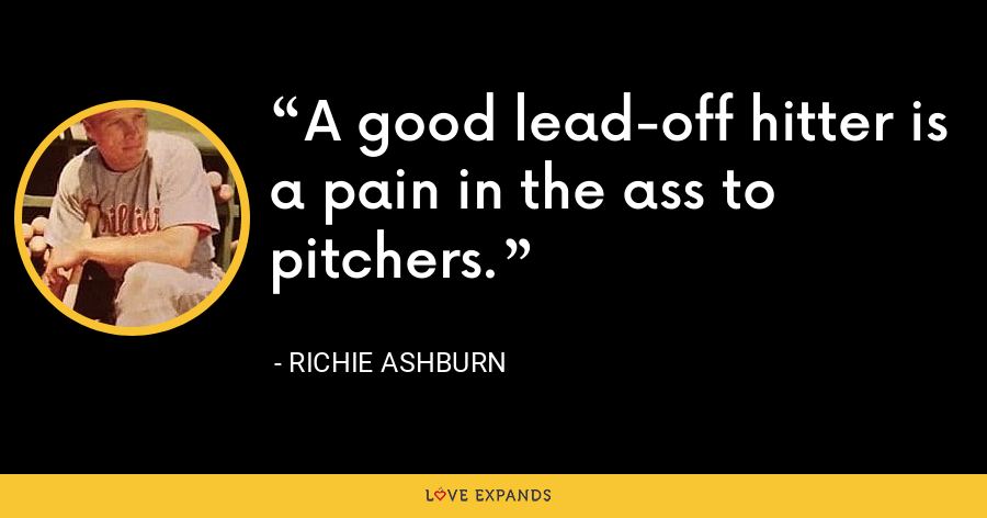 A good lead-off hitter is a pain in the ass to pitchers. - Richie Ashburn
