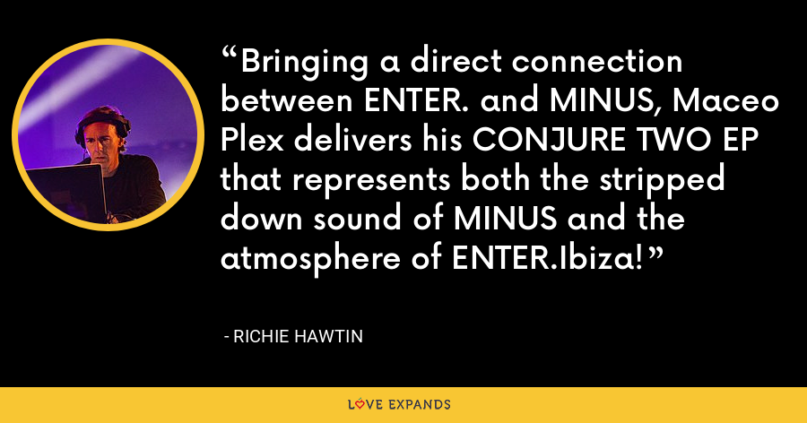 Bringing a direct connection between ENTER. and MINUS, Maceo Plex delivers his CONJURE TWO EP that represents both the stripped down sound of MINUS and the atmosphere of ENTER.Ibiza! - Richie Hawtin
