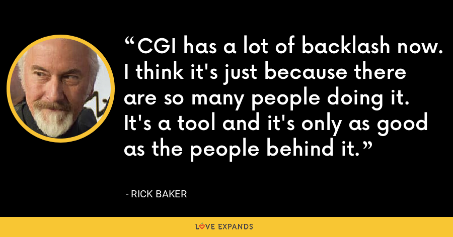 CGI has a lot of backlash now. I think it's just because there are so many people doing it. It's a tool and it's only as good as the people behind it. - Rick Baker