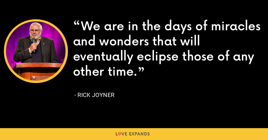 We are in the days of miracles and wonders that will eventually eclipse those of any other time. - Rick Joyner