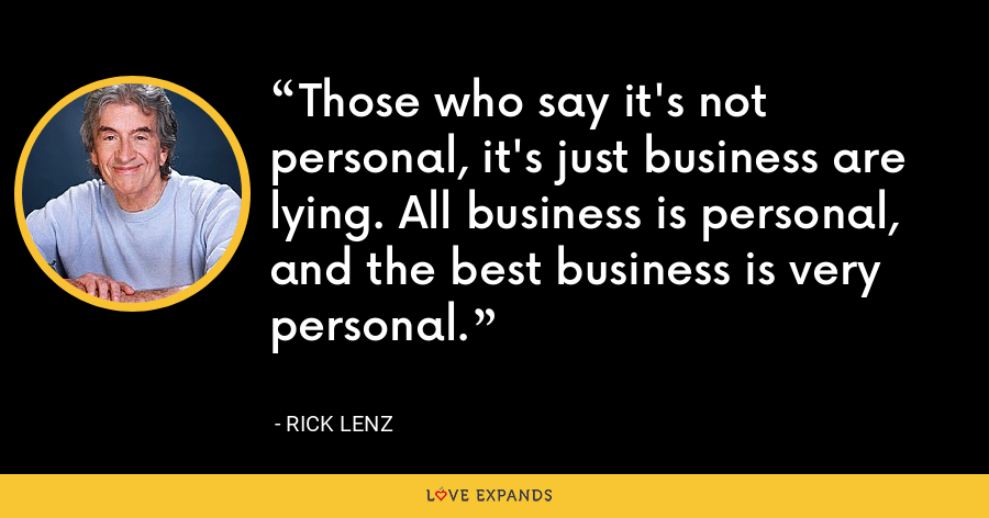 Those who say it's not personal, it's just business are lying. All business is personal, and the best business is very personal. - Rick Lenz