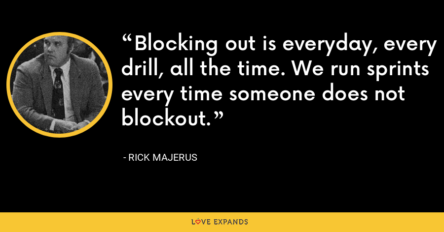 Blocking out is everyday, every drill, all the time. We run sprints every time someone does not blockout. - Rick Majerus