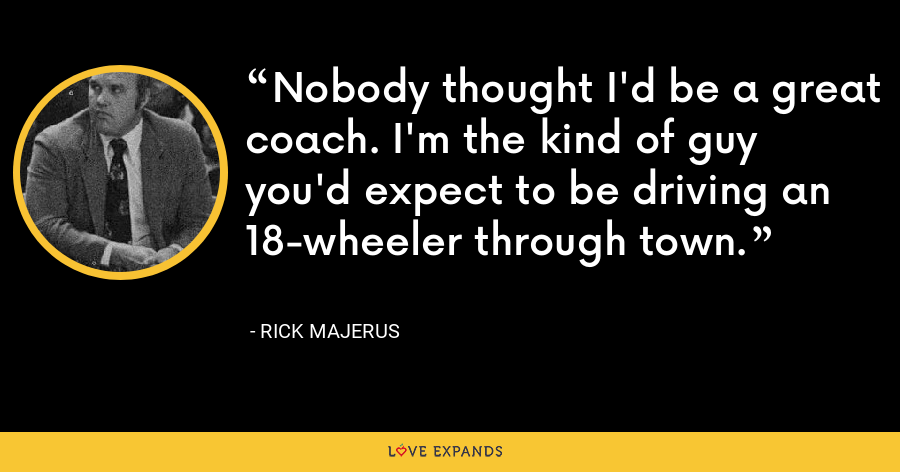 Nobody thought I'd be a great coach. I'm the kind of guy you'd expect to be driving an 18-wheeler through town. - Rick Majerus