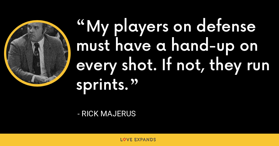 My players on defense must have a hand-up on every shot. If not, they run sprints. - Rick Majerus