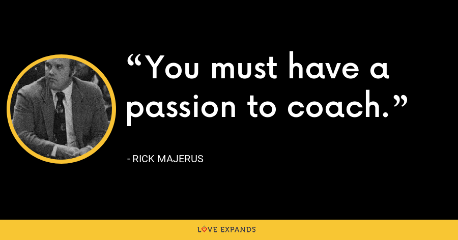 You must have a passion to coach. - Rick Majerus