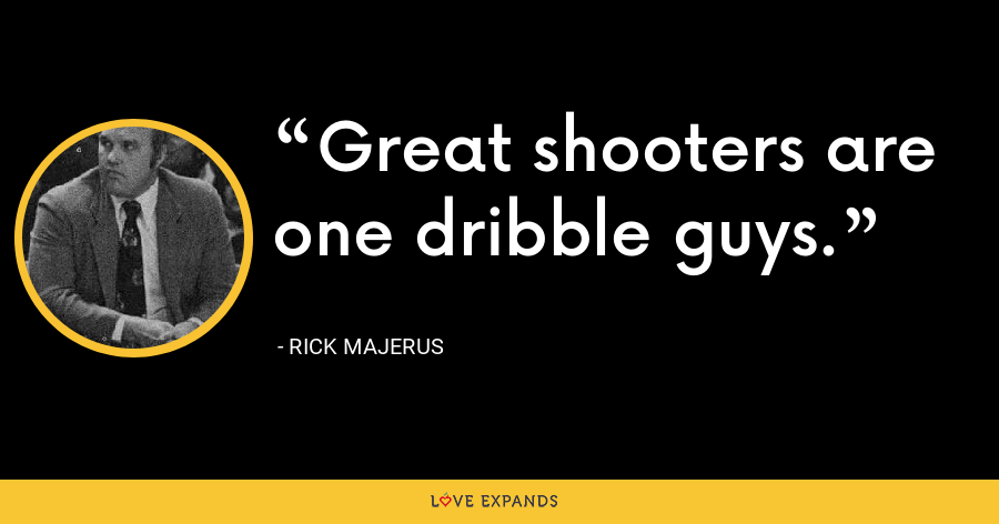 Great shooters are one dribble guys. - Rick Majerus
