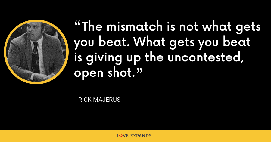 The mismatch is not what gets you beat. What gets you beat is giving up the uncontested, open shot. - Rick Majerus