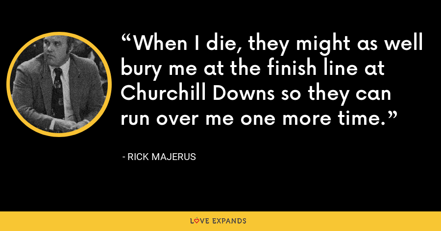 When I die, they might as well bury me at the finish line at Churchill Downs so they can run over me one more time. - Rick Majerus