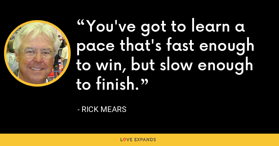 You've got to learn a pace that's fast enough to win, but slow enough to finish. - Rick Mears