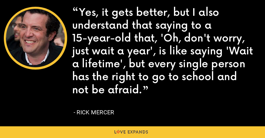 Yes, it gets better, but I also understand that saying to a 15-year-old that, 'Oh, don't worry, just wait a year', is like saying 'Wait a lifetime', but every single person has the right to go to school and not be afraid. - Rick Mercer