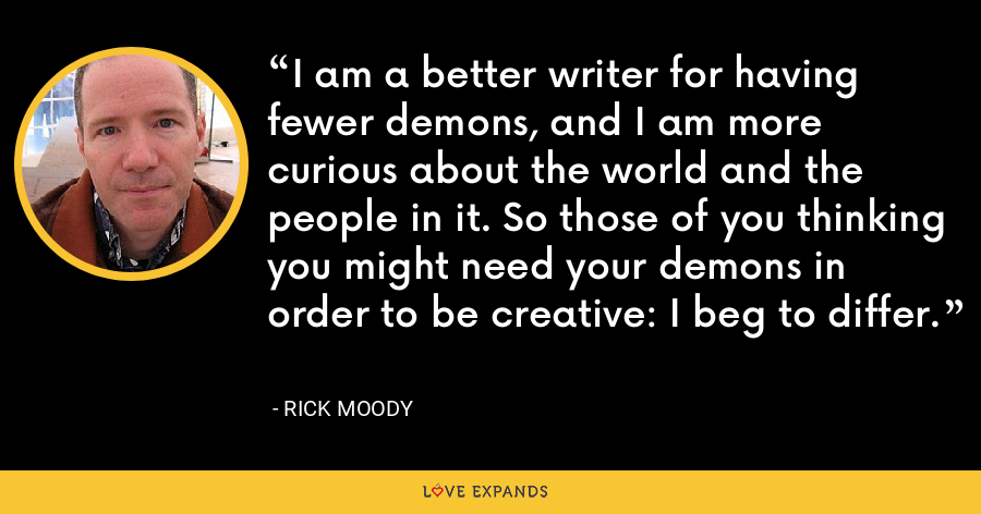 I am a better writer for having fewer demons, and I am more curious about the world and the people in it. So those of you thinking you might need your demons in order to be creative: I beg to differ. - Rick Moody