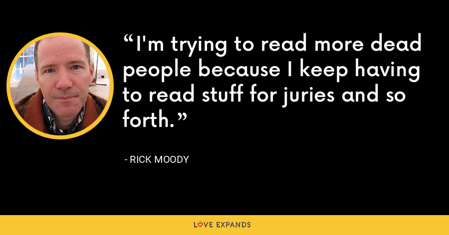 I'm trying to read more dead people because I keep having to read stuff for juries and so forth. - Rick Moody