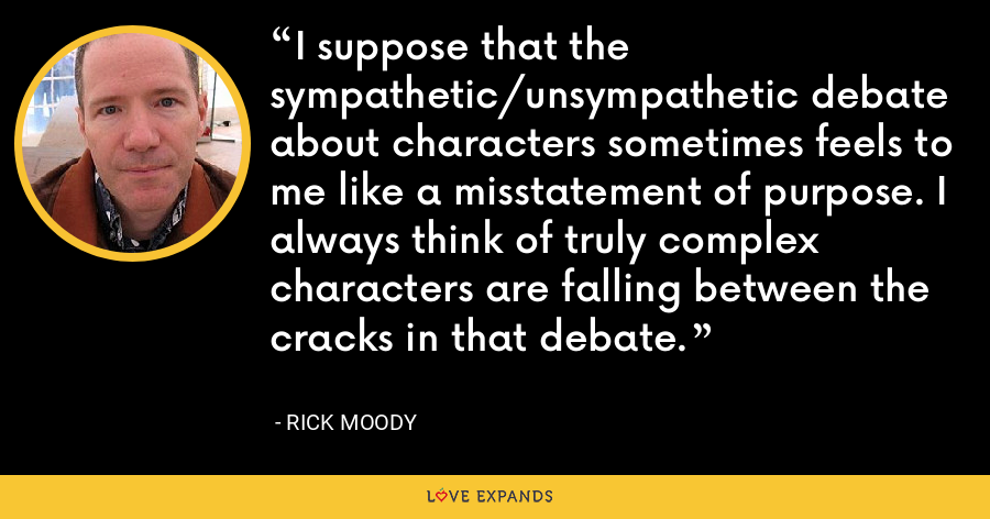I suppose that the sympathetic/unsympathetic debate about characters sometimes feels to me like a misstatement of purpose. I always think of truly complex characters are falling between the cracks in that debate. - Rick Moody