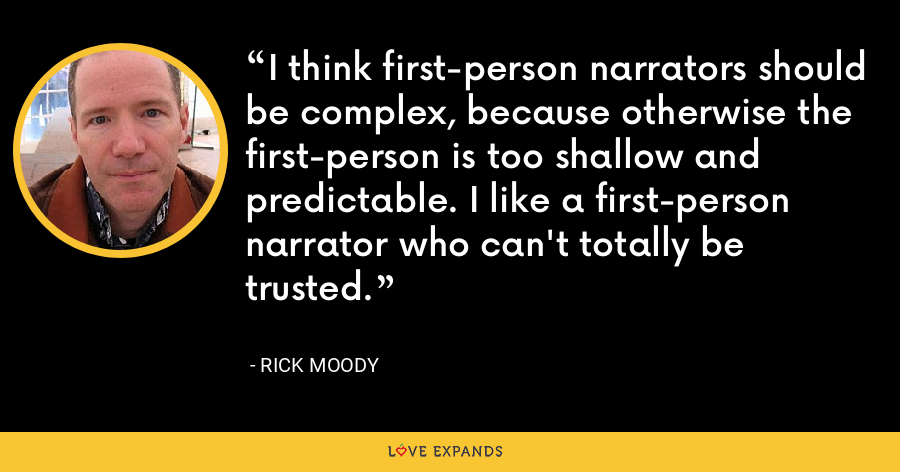 I think first-person narrators should be complex, because otherwise the first-person is too shallow and predictable. I like a first-person narrator who can't totally be trusted. - Rick Moody