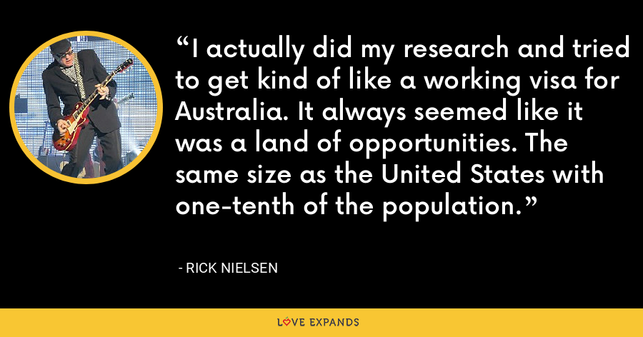 I actually did my research and tried to get kind of like a working visa for Australia. It always seemed like it was a land of opportunities. The same size as the United States with one-tenth of the population. - Rick Nielsen