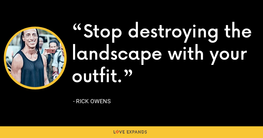 Stop destroying the landscape with your outfit. - Rick Owens