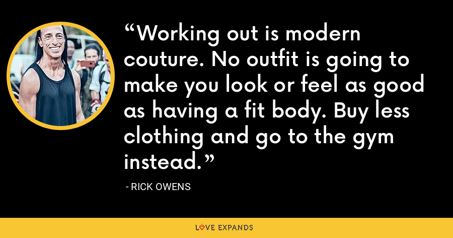 Working out is modern couture. No outfit is going to make you look or feel as good as having a fit body. Buy less clothing and go to the gym instead. - Rick Owens