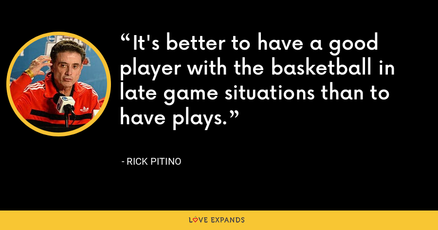 It's better to have a good player with the basketball in late game situations than to have plays. - Rick Pitino