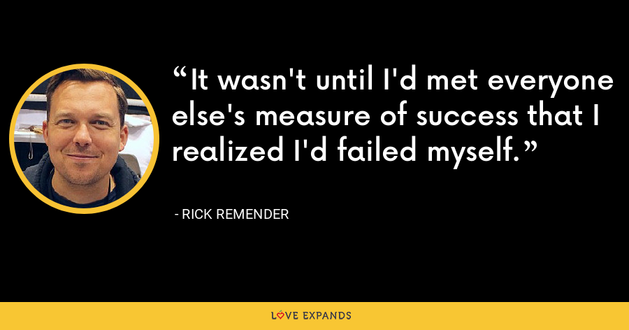 It wasn't until I'd met everyone else's measure of success that I realized I'd failed myself. - Rick Remender