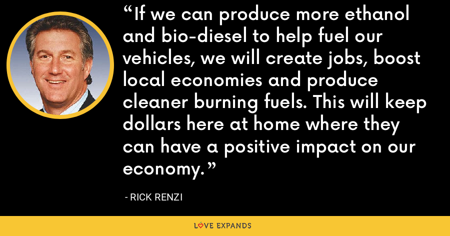 If we can produce more ethanol and bio-diesel to help fuel our vehicles, we will create jobs, boost local economies and produce cleaner burning fuels. This will keep dollars here at home where they can have a positive impact on our economy. - Rick Renzi