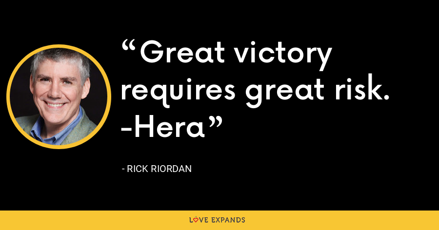 Great victory requires great risk. -Hera - Rick Riordan