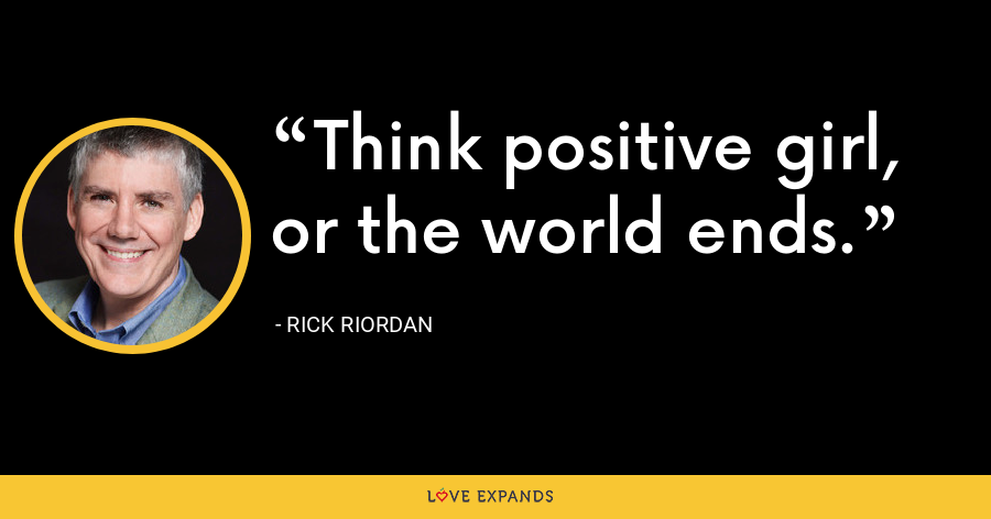 Think positive girl, or the world ends. - Rick Riordan