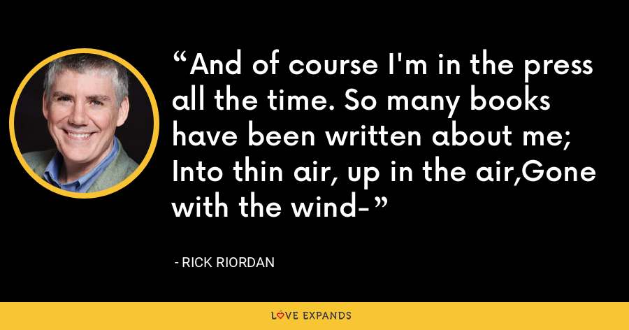 And of course I'm in the press all the time. So many books have been written about me; Into thin air, up in the air,Gone with the wind- - Rick Riordan