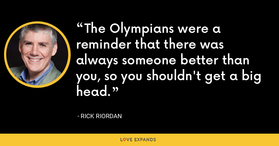 The Olympians were a reminder that there was always someone better than you, so you shouldn't get a big head. - Rick Riordan