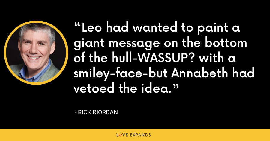 Leo had wanted to paint a giant message on the bottom of the hull-WASSUP? with a smiley-face-but Annabeth had vetoed the idea. - Rick Riordan