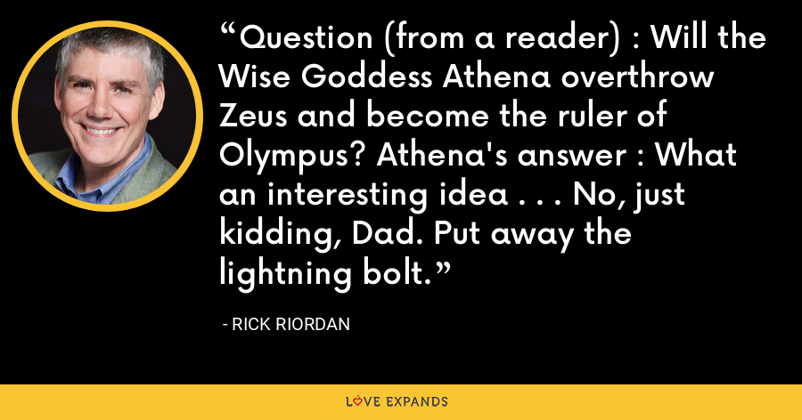 Question (from a reader) : Will the Wise Goddess Athena overthrow Zeus and become the ruler of Olympus? Athena's answer : What an interesting idea . . . No, just kidding, Dad. Put away the lightning bolt. - Rick Riordan
