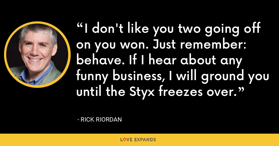 I don't like you two going off on you won. Just remember: behave. If I hear about any funny business, I will ground you until the Styx freezes over. - Rick Riordan