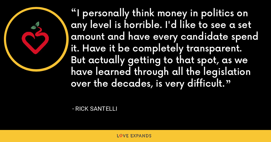I personally think money in politics on any level is horrible. I'd like to see a set amount and have every candidate spend it. Have it be completely transparent. But actually getting to that spot, as we have learned through all the legislation over the decades, is very difficult. - Rick Santelli