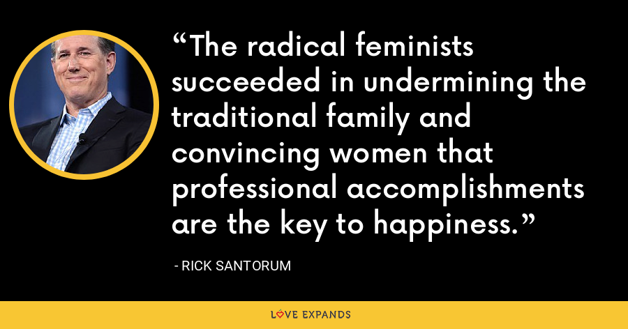 The radical feminists succeeded in undermining the traditional family and convincing women that professional accomplishments are the key to happiness. - Rick Santorum