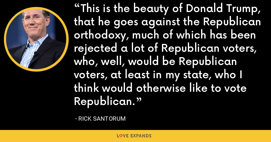 This is the beauty of Donald Trump, that he goes against the Republican orthodoxy, much of which has been rejected a lot of Republican voters, who, well, would be Republican voters, at least in my state, who I think would otherwise like to vote Republican. - Rick Santorum
